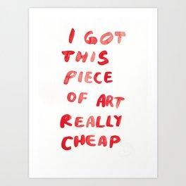 I GOT THIS PIECE OF ART REALLY CHEAP Art Print