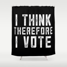I Think Therefore I Vote (on black version) Shower Curtain