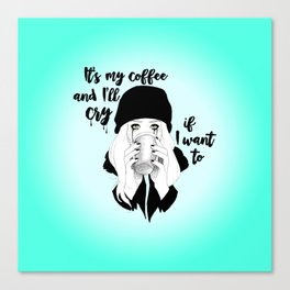 It's My Coffee and I'll Cry If I want To... Canvas Print
