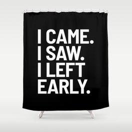 I Came I Saw I Left Early (Black) Shower Curtain