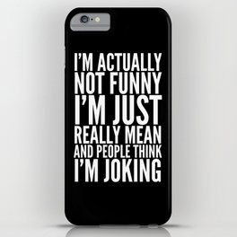 I'M ACTUALLY NOT FUNNY I'M JUST REALLY MEAN AND PEOPLE THINK I'M JOKING (Black & White) iPhone Case