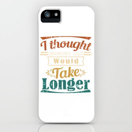 I Thought Growing Old Would Take Longer Is A Very Funny Gift Idea Design For No Wanna Be Grown Ups iPhone Case
