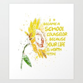 I Became A School Counselor Because Your Life Is Worth My Worth My Time Art Print
