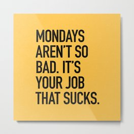 Mondays aren't so bad. It's your job that sucks. Metal Print