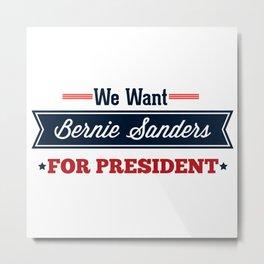 We Want Bernie Sanders for President Metal Print