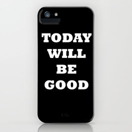 TODAY WILL BE GOOD iPhone Case