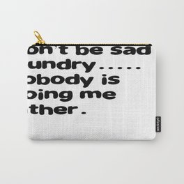 Don't Be Sad Laundry - Nobody Is Doing Me Either Carry-All Pouch