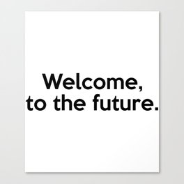 Welcome, to the future. Canvas Print