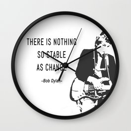 There is nothing so stable as change- Bob Dylan Wall Clock