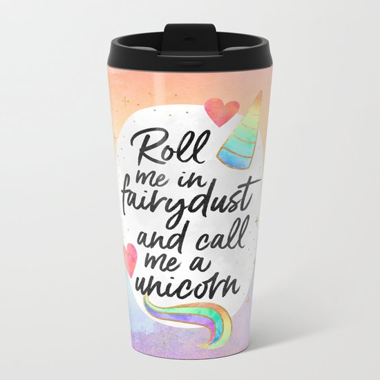 Roll me in fairydust and call me a unicorn Metal Travel Mug