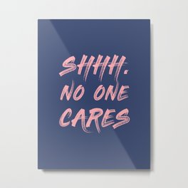 Shhh No One Cares Metal Print