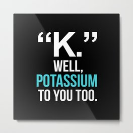 """K."" WELL, POTASSIUM TO YOU TOO (Dark) Metal Print"