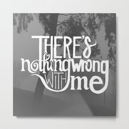 There's Nothing Wrong With Me Metal Print