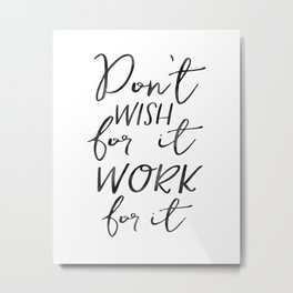 Don't Wish For It Work For It,Inspirational Art,Motivational Quote,Office Sign,Success Quote Metal Print