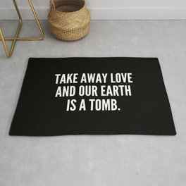 Take away love and our earth is a tomb Rug