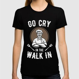 Go Cry In The Walk In Gift Shirt cook chef lovers T-shirt