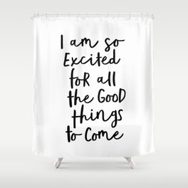 I Am So Excited For All The Good Things to Come black-white typography design poster home wall decor Shower Curtain