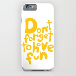 Don't Forget To Have Fun | Sunny Yellow on White | Motivational Typography iPhone Case
