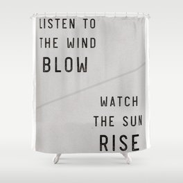 Listen to the Wind Blow, Watch the Sun Rise Quote Shower Curtain
