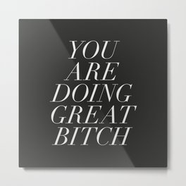 You are Doing Great Bitch Metal Print