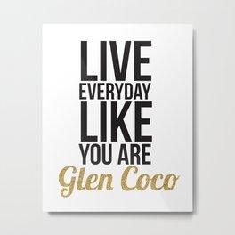 Live Everyday Like You're Glen Coco Metal Print
