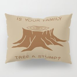 Is your family tree a stump? Pillow Sham