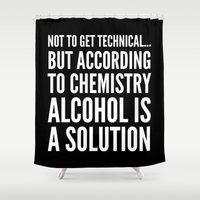 alcohol Shower Curtains featuring NOT TO GET TECHNICAL BUT ACCORDING TO CHEMISTRY ALCOHOL IS A SOLUTION (Black & White) by CreativeAngel