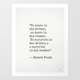 No tears in the writer, no tears in the reader...Robert Frost Art Print