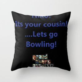 niko! its your cousin! ....lets go bowling. Throw Pillow