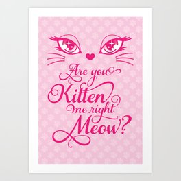 Are You Kitten Me Right Meow? Art Print
