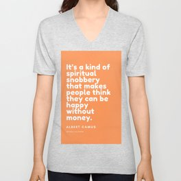 It's a kind of spiritual snobbery that makes people think they can be happy without money. Unisex V-Neck