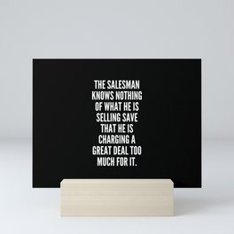 The salesman knows nothing of what he is selling save that he is charging a great deal too much for it Mini Art Print