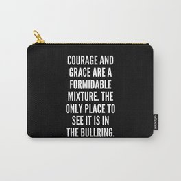 Courage and grace are a formidable mixture The only place to see it is in the bullring Carry-All Pouch