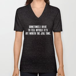 Sometimes I Have To Tell Myself Its Not Worth The Jail Time Unisex V-Neck