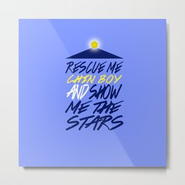 Rescue Me Chin Boy, and Show Me the Stars. Metal Print