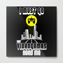 I Must Go Video Games Need Me Metal Print