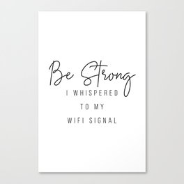Be Strong I Whispered to My Wifi Signal Canvas Print