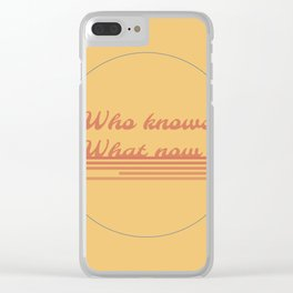 Who Knows What Now Clear iPhone Case