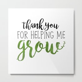 Thank You For Helping Me Grow Metal Print