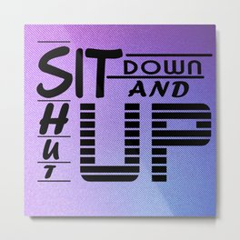 sit down and shut up style 2 Metal Print