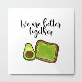 """""""We Are Better Together"""" Avocado Toast Metal Print"""