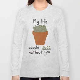 My life would succ without you. Long Sleeve T-shirt