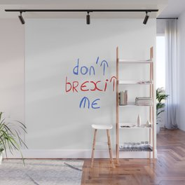 Brexit 3- Don't brexit me. Wall Mural