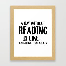 a day without reading is like just kidding I have no idea Framed Art Print