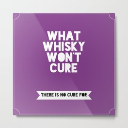 What whisky won't cure there is no cure for Metal Print