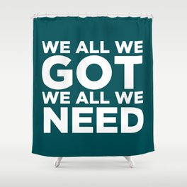 We All We Got We All We Need. Shower Curtain