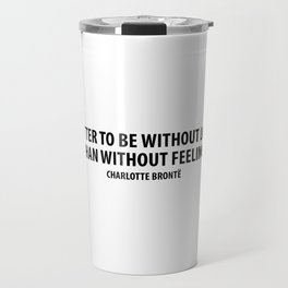 It is better to be without logic than to be without feeling. - Charlotte Bronte Travel Mug