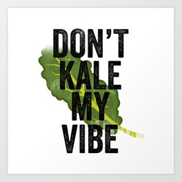 Don't Kale My Vibe Art Print