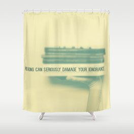 Reading can seriously damage your ignorance Shower Curtain