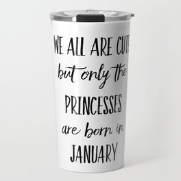 PRINCESSES ARE BORN IN JANUARY Travel Mug